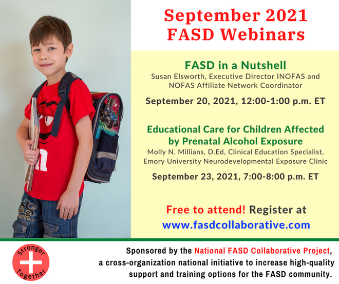 """the National FASD Collaborative Project is hosting two free webinarson FASD. The Project is a new FASD care and advocacy organization working in the United States. The first webinar, """"FASD in a Nutshell,"""" will cover the basics of FASD: what causes it, the symptoms, and what systems of care are affected by it. Participants will finish the meeting able to define FASD, identify various disorders on the spectrum, and recognize symptoms. It will be held Monday, September 20, 2021, from 11:00a.m.–12:00p.m. Central Time. The second is """"Educational Care for Children Affected by Prenatal Alcohol Exposure."""" This webinar deals with the neurodevelopment effects of Prenatal Alcohol Exposure (PAE) as well as the environmental factors that can impact a child's ability to do well in school. It will also cover ways that observation and different types of diagnostic information can be used to craft effective interventions to support children's learning. It will be held on Thursday, September 23, 2021, from 6:00p.m.–7:00p.m. Central Time."""