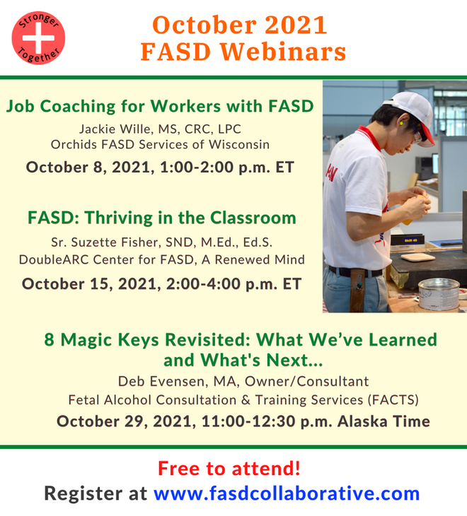 """National FASD Collaborative Project webinars for October 2021. """"Job Coaching for Workers with FASD"""" (October 8, 12:00p.m.–1:00p.m.); """"FASD: Thriving in the Classroom"""" (October 15, 1:00p.m.–3:00p.m.); """"8 Magic Keys Revisited: What We've Learned and What's Next..."""" (October 29, 2:00p.m.–3:30p.m.)."""